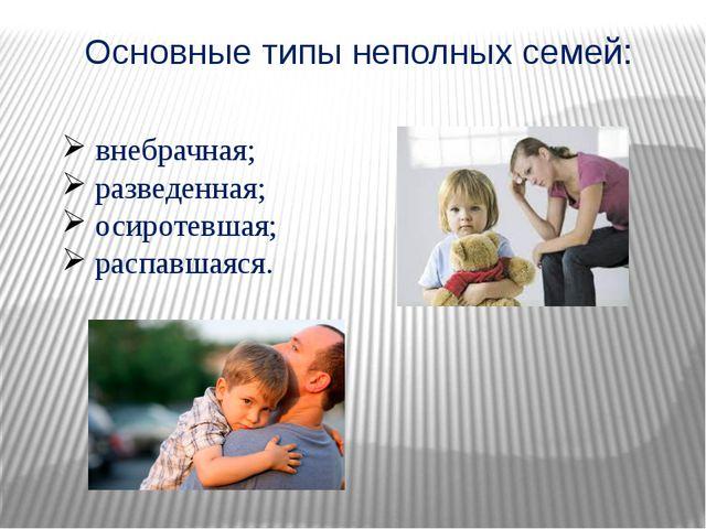 Основные типы неполных семей: внебрачная; разведенная; осиротевшая; распавшая...