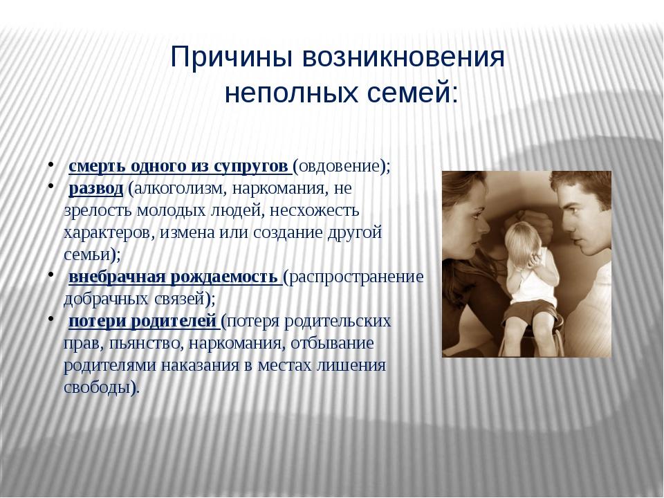 Причины возникновения неполных семей: смерть одного из супругов (овдовение);...