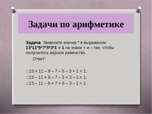 Задачи по арифметике Задача Замените значки * в выражении 13*11*9*7*5*3*1 = 1