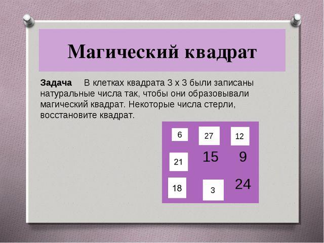 Магический квадрат Задача В клетках квадрата 3 x 3 были записаны натуральные...