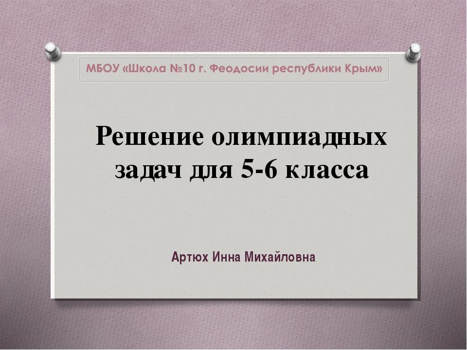 Решение олимпиадных задач для 5-6 класса Артюх Инна Михайловна