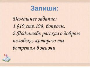 Запиши: Домашнее задание: 1.§19,стр.198, вопросы. 2.Подготовь рассказ о добро