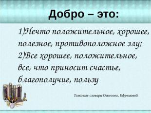 1)Нечто положительное, хорошее, полезное, противоположное злу; 2)Все хорошее
