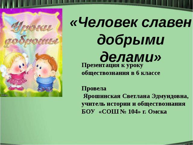 «Человек славен добрыми делами» Презентация к уроку обществознания в 6 класс...