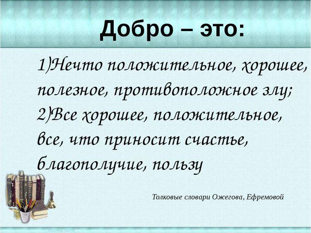 1)Нечто положительное, хорошее, полезное, противоположное злу; 2)Все хорошее...