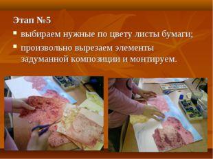 Этап №5 выбираем нужные по цвету листы бумаги; произвольно вырезаем элементы