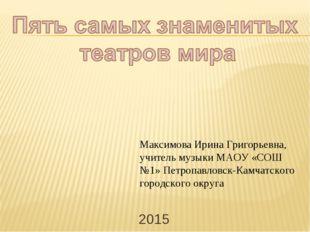 Максимова Ирина Григорьевна, учитель музыки МАОУ «СОШ №1» Петропавловск-Камча