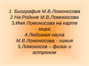 1. Биография М.В.Ломоносова 2.На Родине М.В.Ломоносова 3.Имя Ломоносова на к