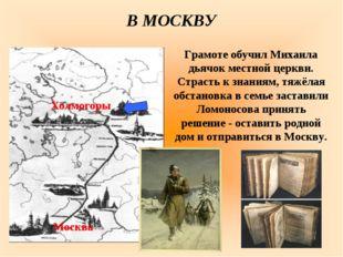 Грамоте обучил Михаила дьячок местной церкви. Страсть к знаниям, тяжёлая обст