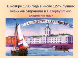 В ноябре 1735 года в числе 12-ти лучших учеников отправили в Петербургскую ак