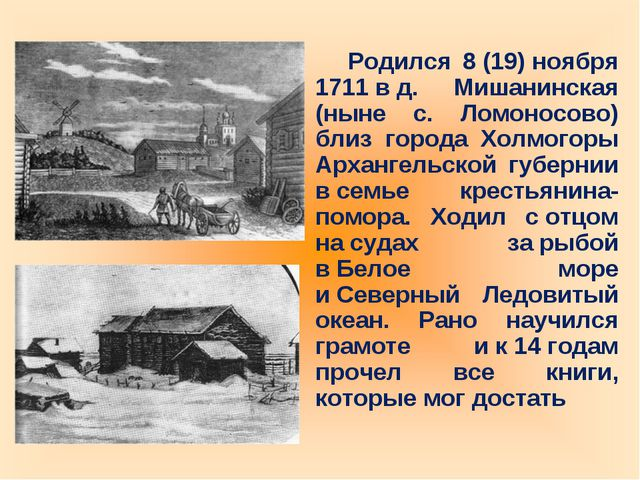 Родился 8(19)ноября 1711вд. Мишанинская (ныне с. Ломоносово) близ города...