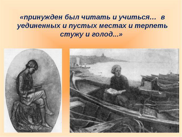 «принужден был читать и учиться… в уединенных и пустых местах и терпеть стужу...