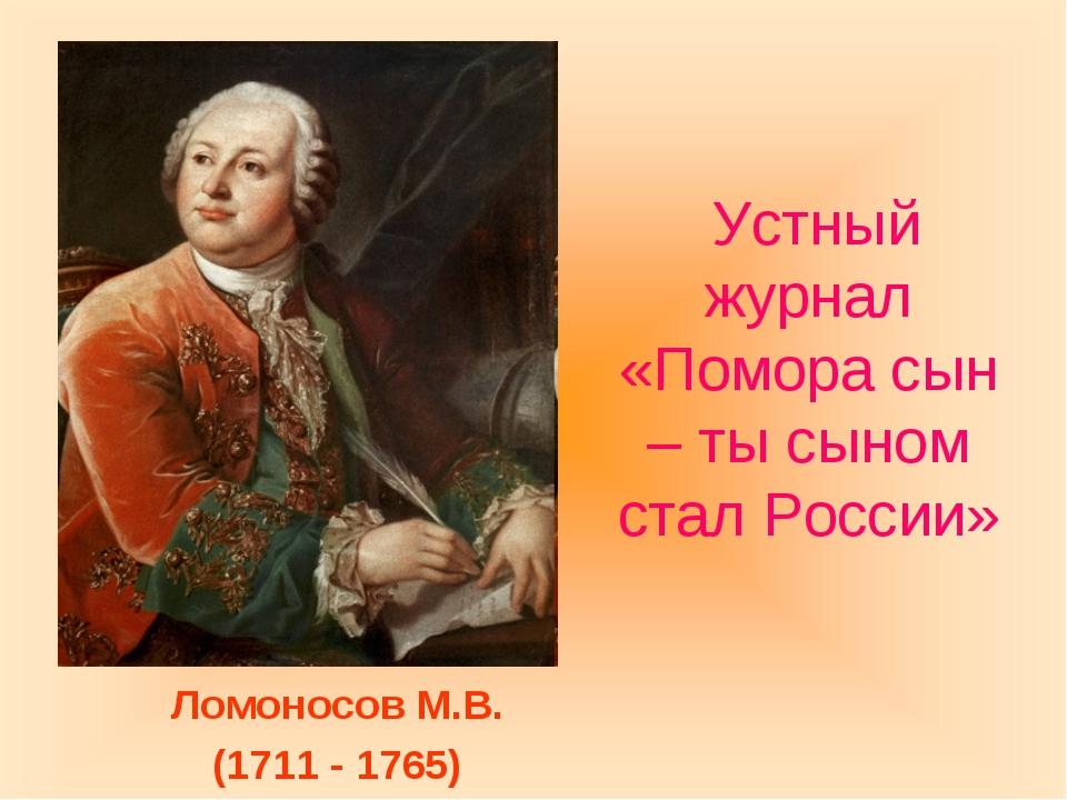Устный журнал «Помора сын – ты сыном стал России» Ломоносов М.В. (1711 - 1765)