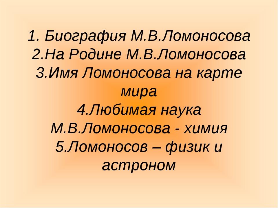 1. Биография М.В.Ломоносова 2.На Родине М.В.Ломоносова 3.Имя Ломоносова на к...