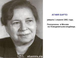 АГНИЯ БАРТО умерла 1 апреля 1981 года. Похоронена в Москве на Новодевичьем к