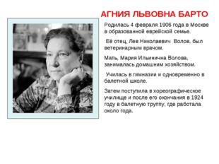 АГНИЯ ЛЬВОВНА БАРТО Родилась 4 февраля 1906 года в Москве в образованнойевре
