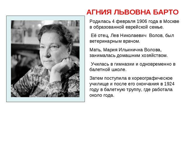 АГНИЯ ЛЬВОВНА БАРТО Родилась 4 февраля 1906 года в Москве в образованнойевре...