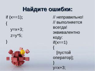 Найдите ошибки: if (x==1); { y=x+3; z=y*5; } // неправильно! // выполняется в