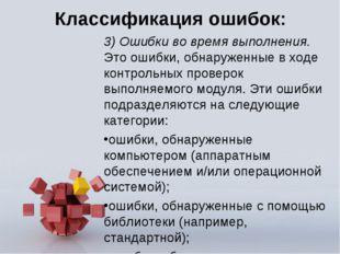 Классификация ошибок: 3) Ошибки во время выполнения. Это ошибки, обнаруженные
