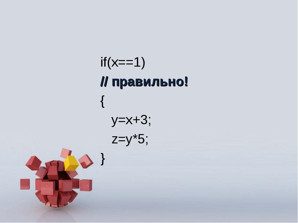 if(x==1) // правильно! { y=x+3; z=y*5; }
