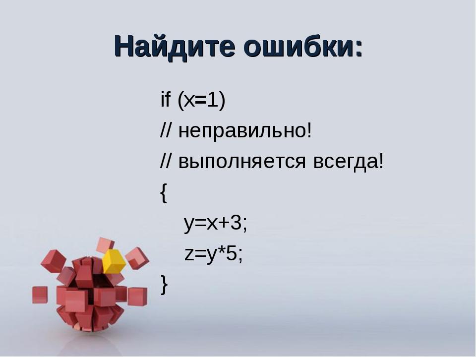 Найдите ошибки: if (x=1) // неправильно! // выполняется всегда! { y=x+3; z=y*...
