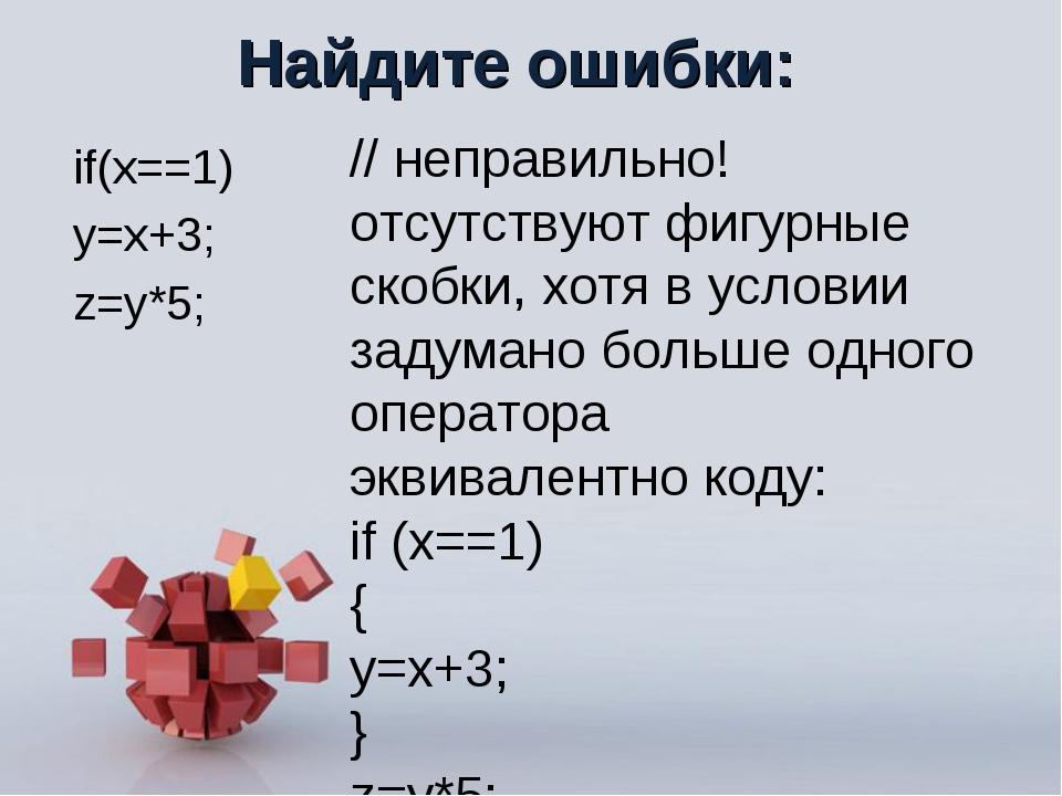 Найдите ошибки: if(x==1) y=x+3; z=y*5; // неправильно! отсутствуют фигурные с...