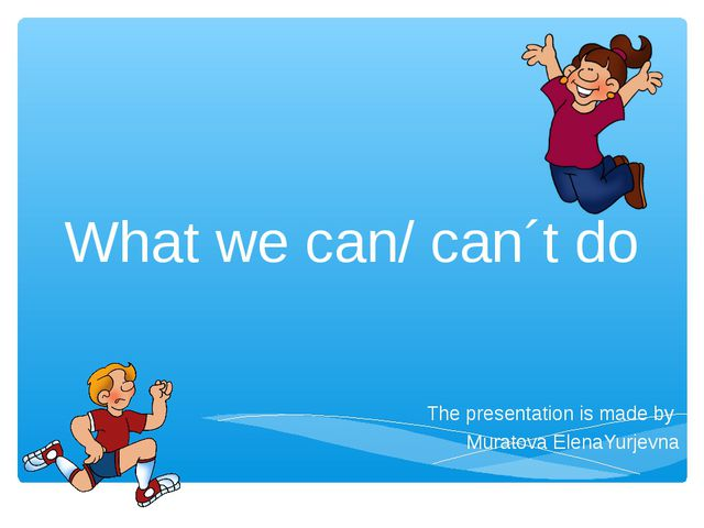 What we can/ can´t do The presentation is made by Muratova ElenaYurjevna