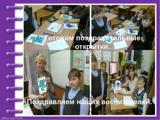 Готовим поздравительные открытки. Поздравляем наших воспитателей.