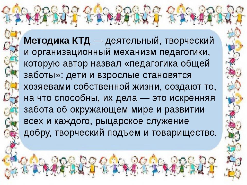 Методика КТД — деятельный, творческий и организационный механизм педагогики,...