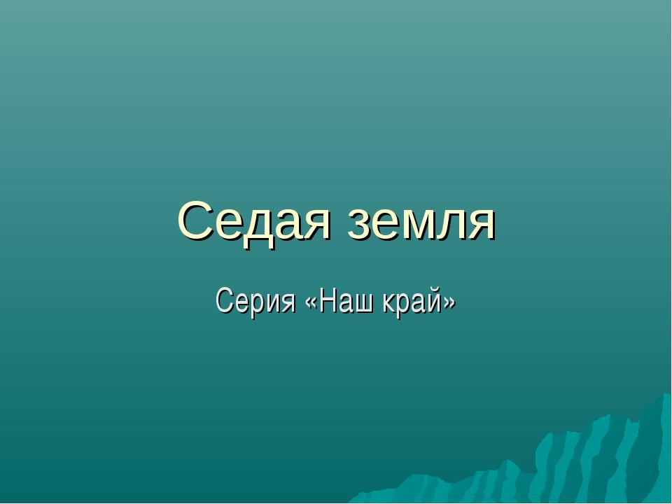 Седая земля Серия «Наш край»