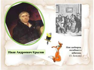 Нет шедевров, погибших в забвении. (О. Бальзак) Иван Андреевич Крылов