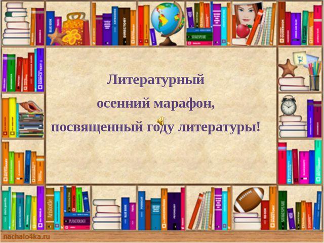 Литературный осенний марафон, посвященный году литературы!