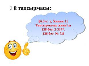 Үй тапсырмасы: §6.3 оқу, Химия 11 Тапсырмалар жинағы 138 бет, 2-337*. 136 бет