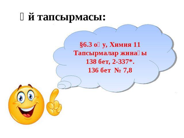 Үй тапсырмасы: §6.3 оқу, Химия 11 Тапсырмалар жинағы 138 бет, 2-337*. 136 бет...