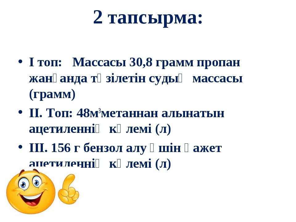 2 тапсырма: І топ: Массасы 30,8 грамм пропан жанғанда түзілетін судың массасы...
