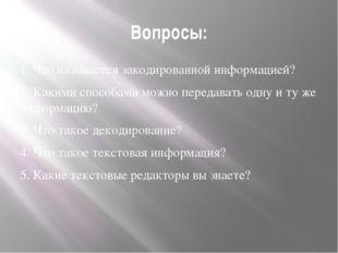 Вопросы: 1. Что называется закодированной информацией? 2. Какими способами мо