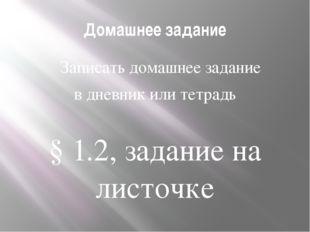 Домашнее задание Записать домашнее задание в дневник или тетрадь  § 1.2, за