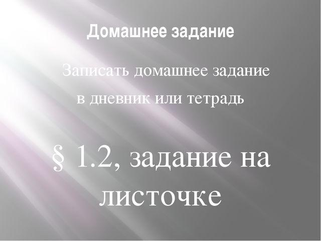 Домашнее задание Записать домашнее задание в дневник или тетрадь  § 1.2, за...