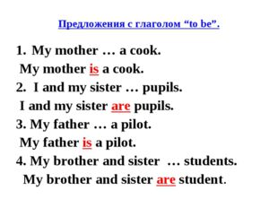 "Предложения с глаголом ""to be"". My mother … a cook. My mother is a cook. 2. I"