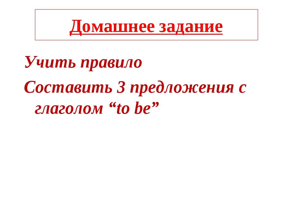"""Домашнее задание Учить правило Составить 3 предложения с глаголом """"to be"""""""