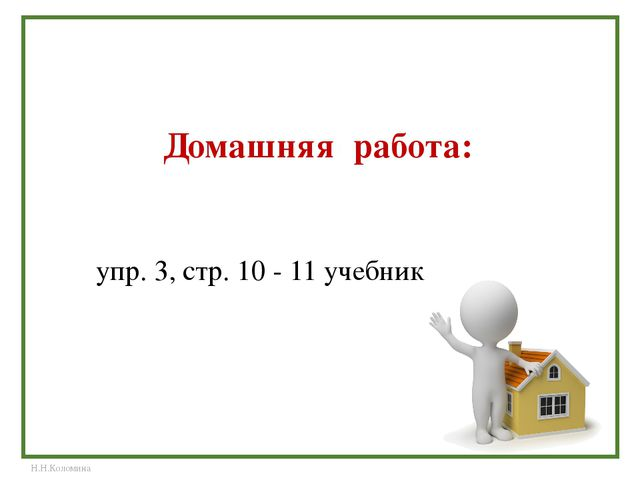 Домашняя работа: упр. 3, стр. 10 - 11 учебник Н.Н.Коломина