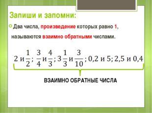 Запиши и запомни: Два числа, произведение которых равно 1, называются взаимно