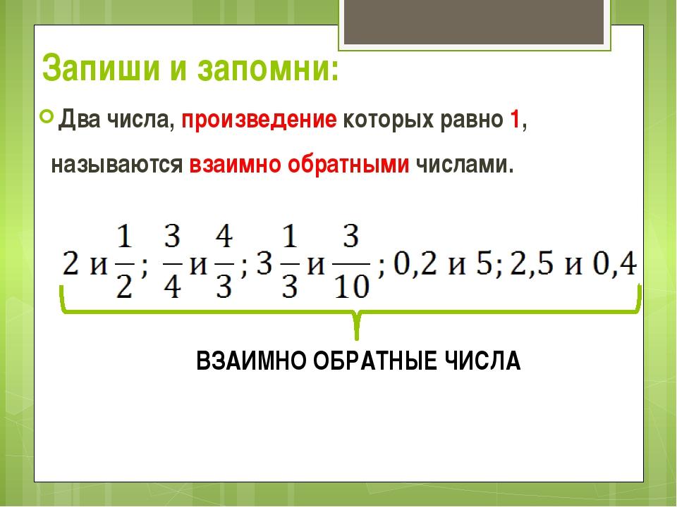Запиши и запомни: Два числа, произведение которых равно 1, называются взаимно...