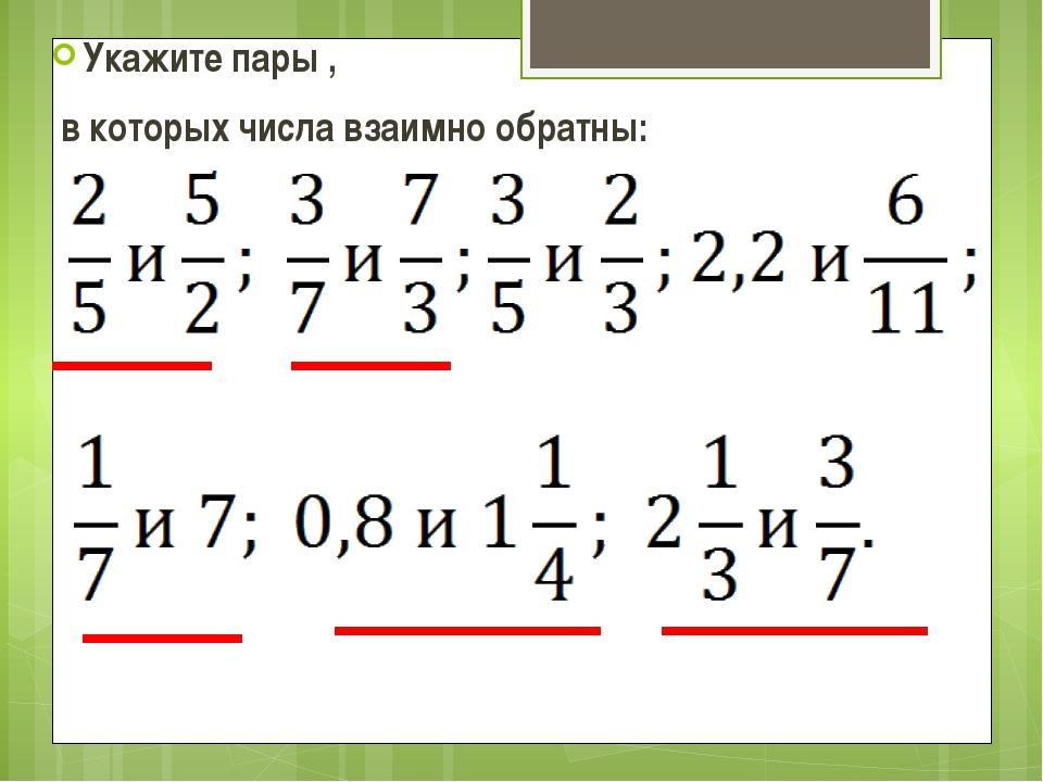 Укажите пары , в которых числа взаимно обратны: