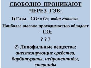 СВОБОДНО ПРОНИКАЮТ ЧЕРЕЗ ГЭБ: 1) Газы – СО2 и О2; вода; глюкоза. Наиболее выс