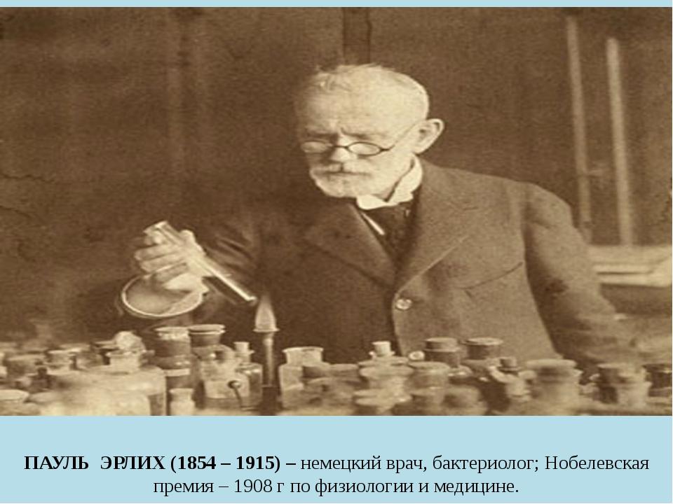 ПАУЛЬ ЭРЛИХ (1854 – 1915) – немецкий врач, бактериолог; Нобелевская премия –...