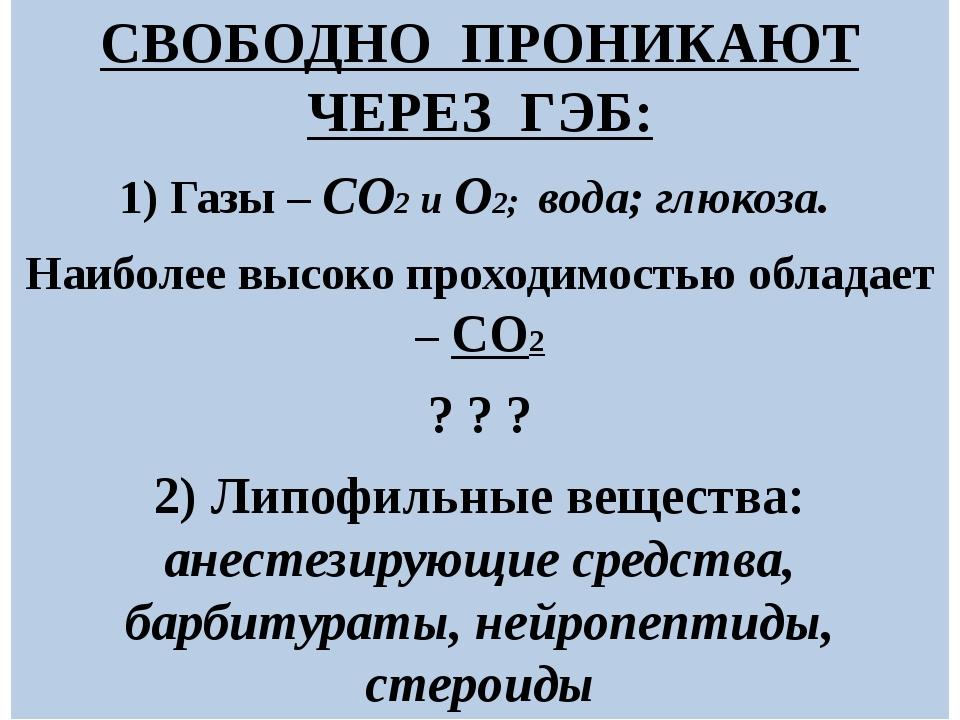 СВОБОДНО ПРОНИКАЮТ ЧЕРЕЗ ГЭБ: 1) Газы – СО2 и О2; вода; глюкоза. Наиболее выс...