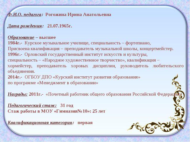 Ф.И.О. педагога: Рогожина Ирина Анатольевна Дата рождения: 21.07.1965г. Образ...