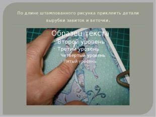По длине штампованного рисунка приклеить детали вырубки завиток и веточки.