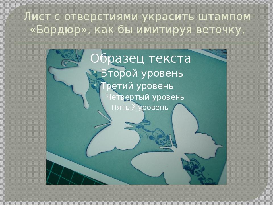 Лист с отверстиями украсить штампом «Бордюр», как бы имитируя веточку.
